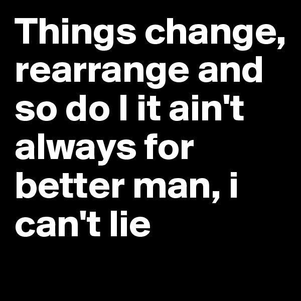 Things change, rearrange and so do I it ain't always for better man, i can't lie