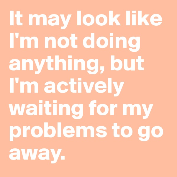 It may look like I'm not doing anything, but I'm actively waiting for my problems to go away.