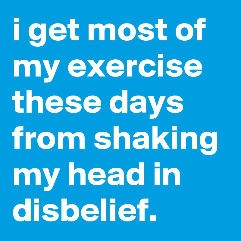 i get most of my exercise  these days from shaking my head in disbelief.