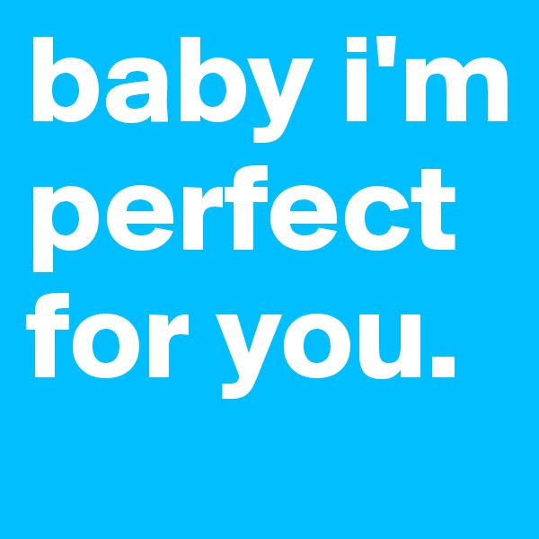 baby i'm perfect for you.