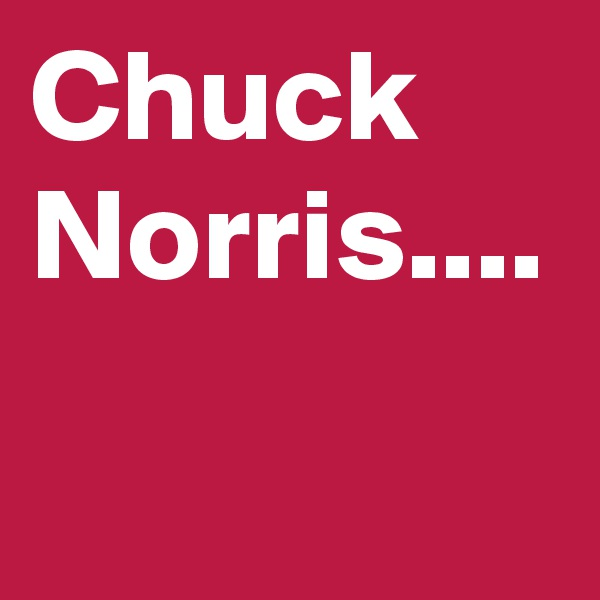 Chuck Norris....