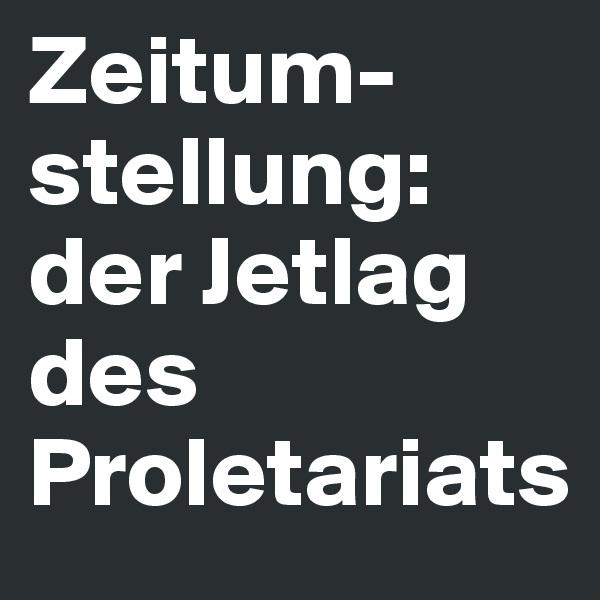 Zeitum- stellung:  der Jetlag des Proletariats