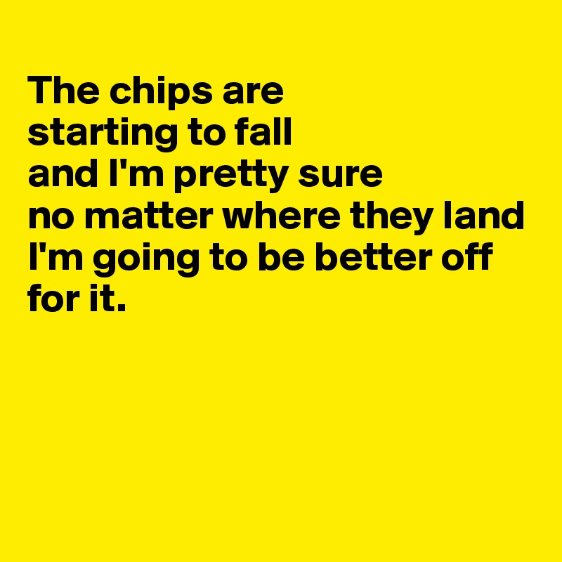 The chips are  starting to fall  and I'm pretty sure  no matter where they land I'm going to be better off for it.