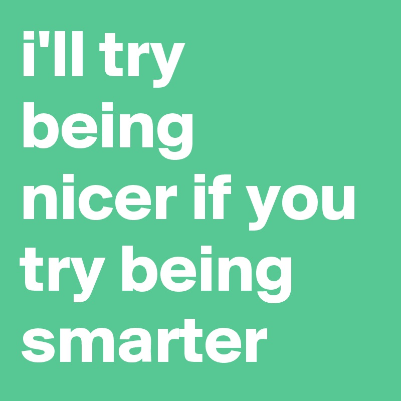 i'll try being nicer if you try being smarter