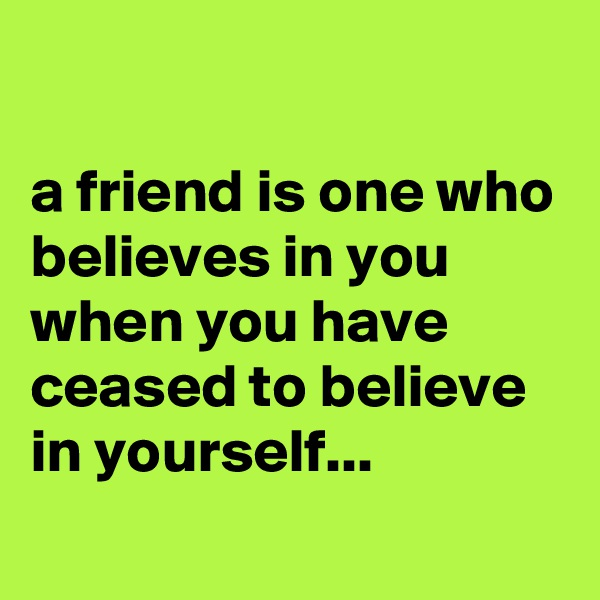 a friend is one who believes in you when you have ceased to believe in yourself...
