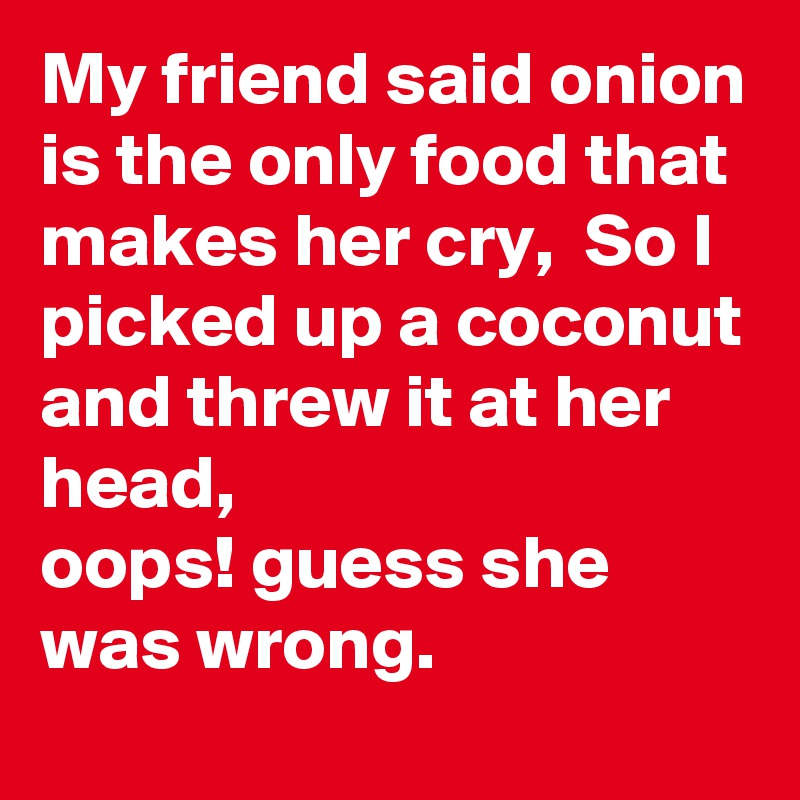 My friend said onion is the only food that makes her cry,  So I picked up a coconut and threw it at her head,  oops! guess she was wrong.
