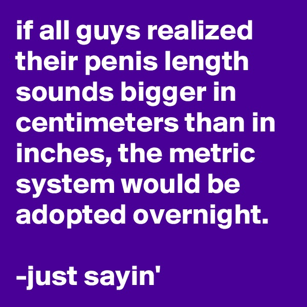 if all guys realized their penis length sounds bigger in centimeters than in inches, the metric system would be adopted overnight.  -just sayin'