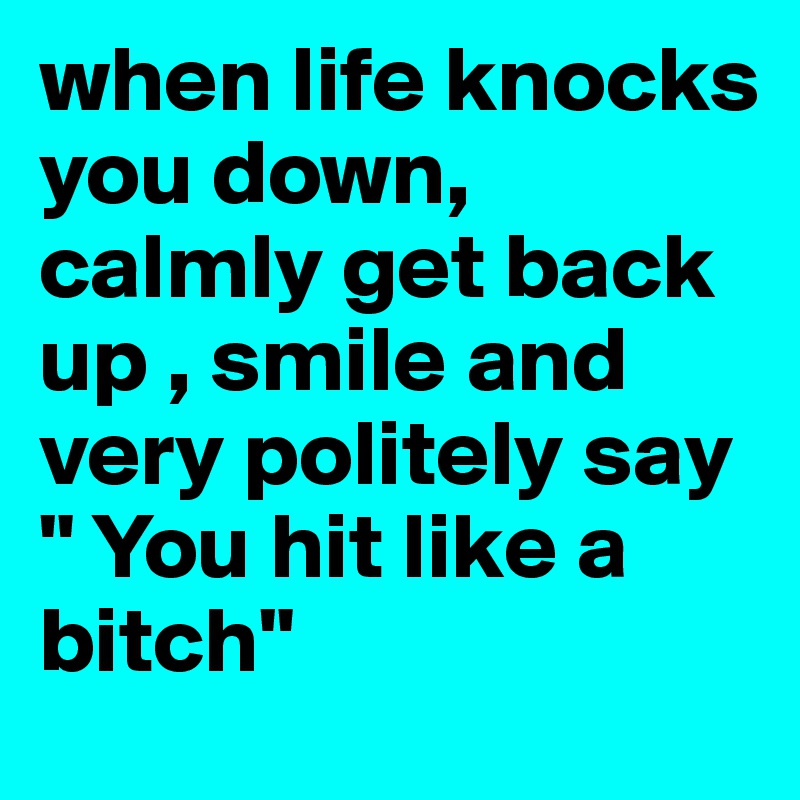 When Life Knocks You Down Calmly Get Back Up Smile And Very