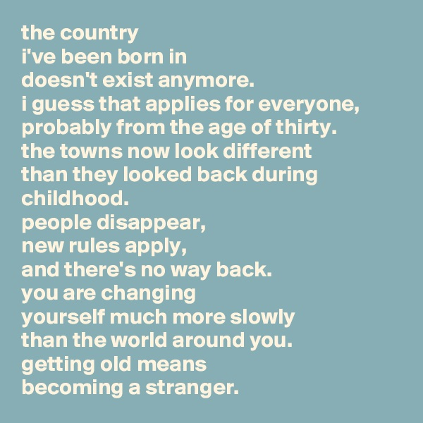 the country i've been born in doesn't exist anymore. i guess that applies for everyone, probably from the age of thirty. the towns now look different than they looked back during childhood. people disappear, new rules apply, and there's no way back. you are changing yourself much more slowly than the world around you. getting old means becoming a stranger.