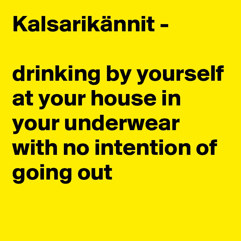 Kalsarikännit -   drinking by yourself at your house in your underwear with no intention of going out