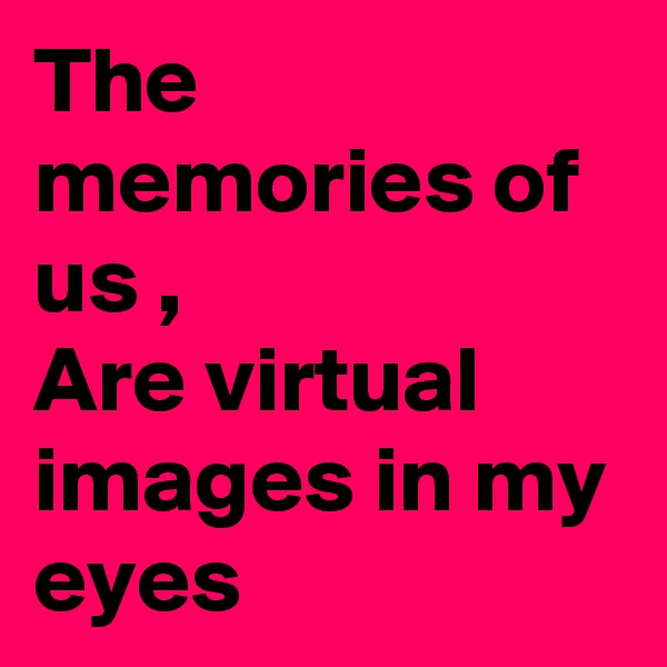 The memories of us , Are virtual images in my eyes