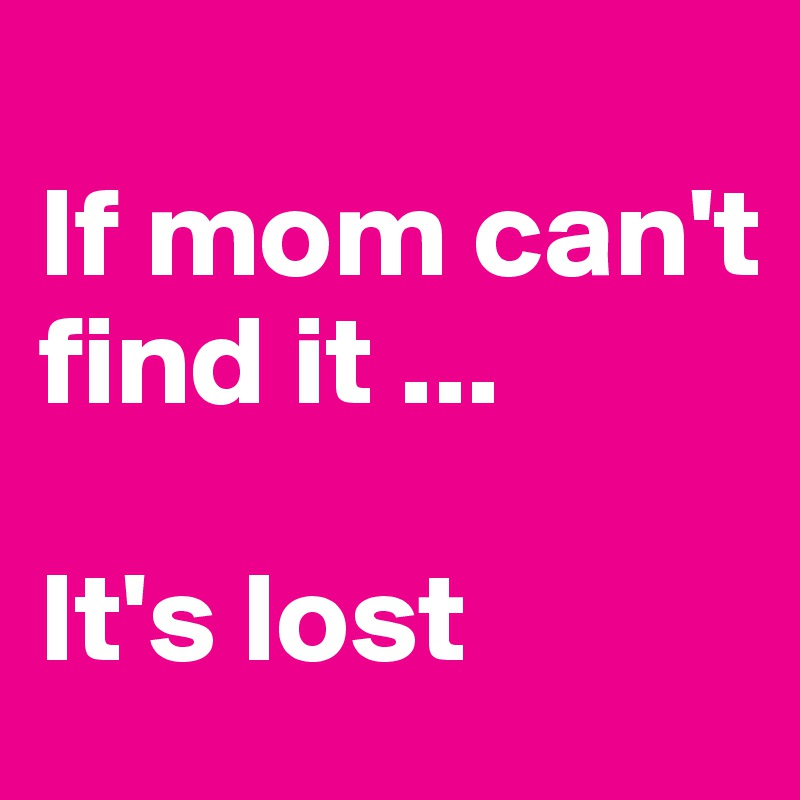 If mom can't find it ...  It's lost