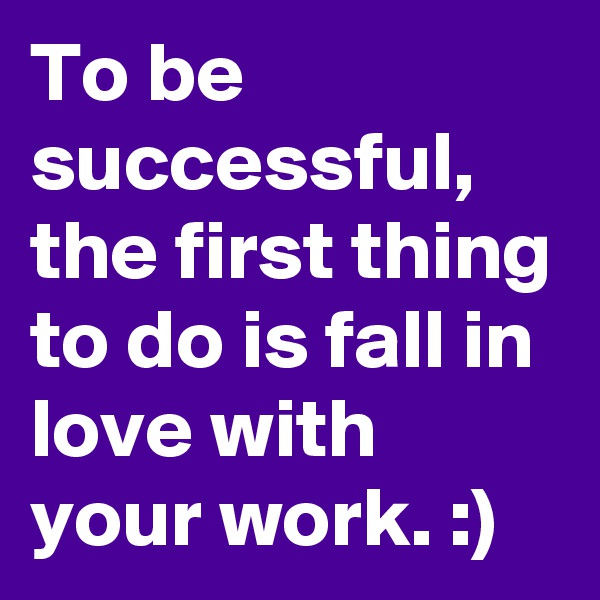 To be successful, the first thing to do is fall in love with your work. :)