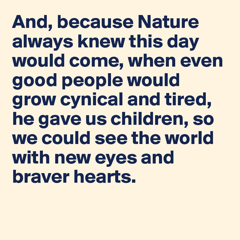 And, because Nature always knew this day would come, when even good people would grow cynical and tired, he gave us children, so we could see the world with new eyes and braver hearts.