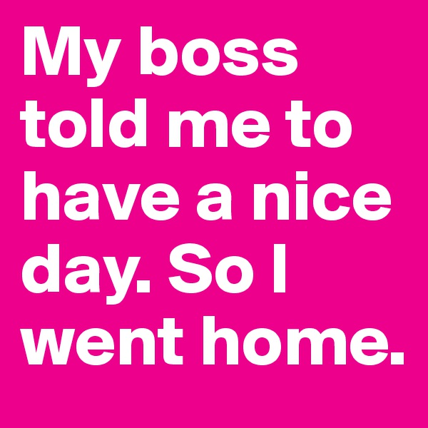 My boss told me to have a nice day. So I went home.