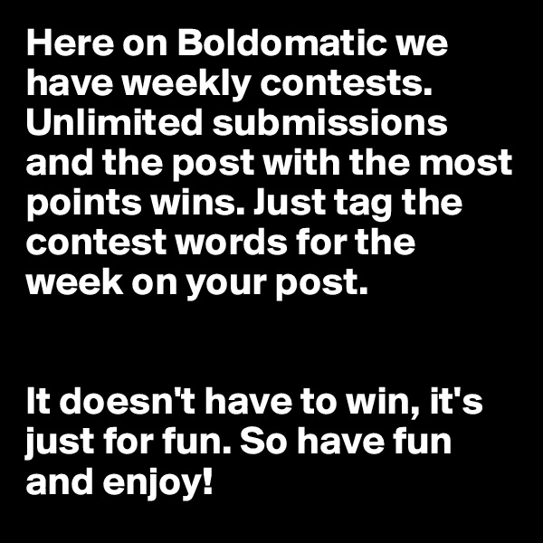 Here on Boldomatic we have weekly contests. Unlimited submissions and the post with the most points wins. Just tag the contest words for the week on your post.    It doesn't have to win, it's just for fun. So have fun and enjoy!
