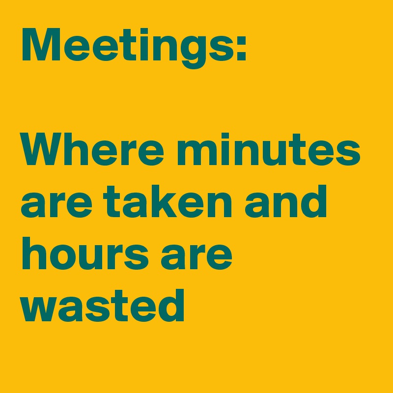 Meetings:  Where minutes are taken and hours are wasted