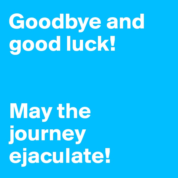 Goodbye and good luck!    May the journey ejaculate!