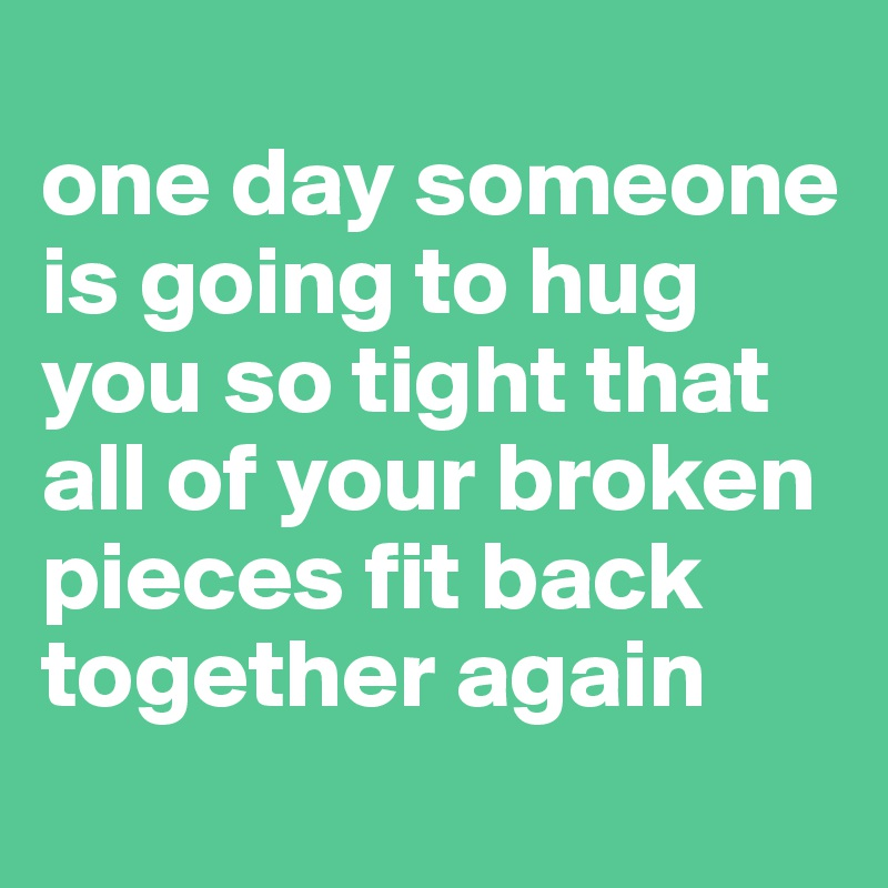 one day someone is going to hug you so tight that all of your broken pieces fit back together again