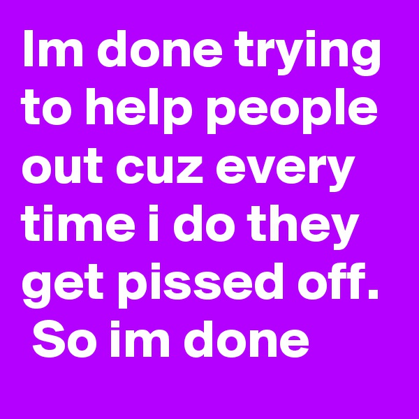 Im done trying to help people out cuz every time i do they get pissed off.  So im done