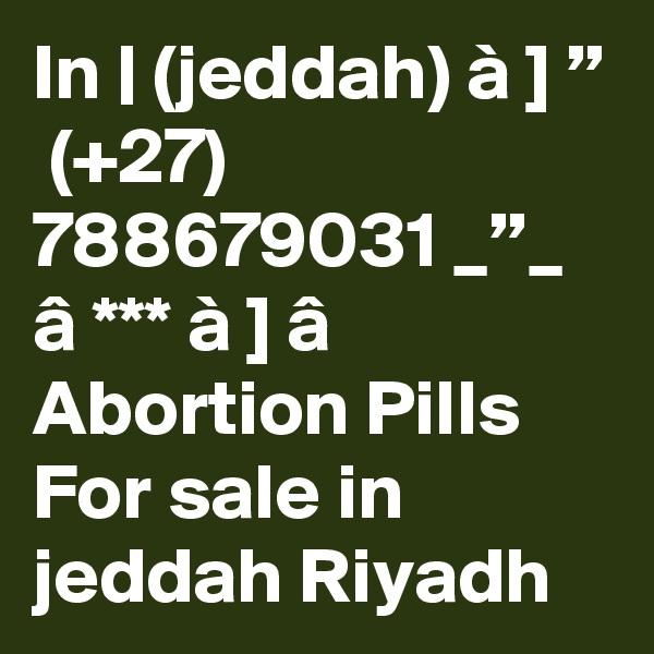 "In | (jeddah) à ] ""  (+27) 788679031 _""_ â *** à ] â Abortion Pills For sale in jeddah Riyadh"