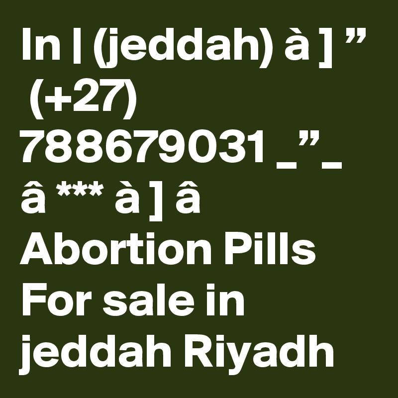 "In   (jeddah) à ] ""  (+27) 788679031 _""_ â *** à ] â Abortion Pills For sale in jeddah Riyadh"