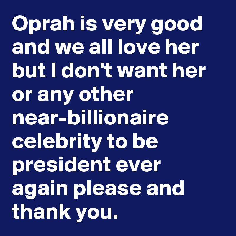 Oprah is very good and we all love her but I don't want her or any other near-billionaire celebrity to be president ever again please and thank you.