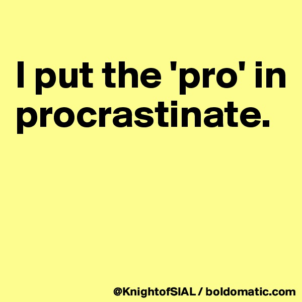 I put the 'pro' in procrastinate.