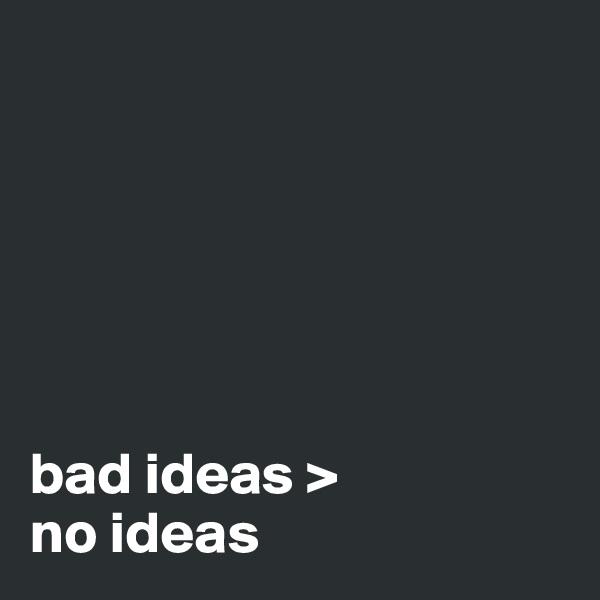bad ideas >  no ideas