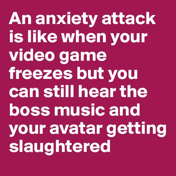 An anxiety attack is like when your video game freezes but you can still hear the boss music and your avatar getting slaughtered