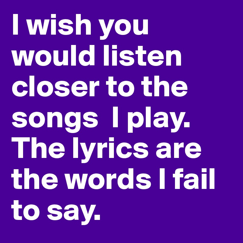I wish you would listen closer to the songs I play. The lyrics are ...