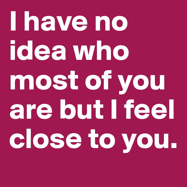 I have no idea who most of you are but I feel close to you.