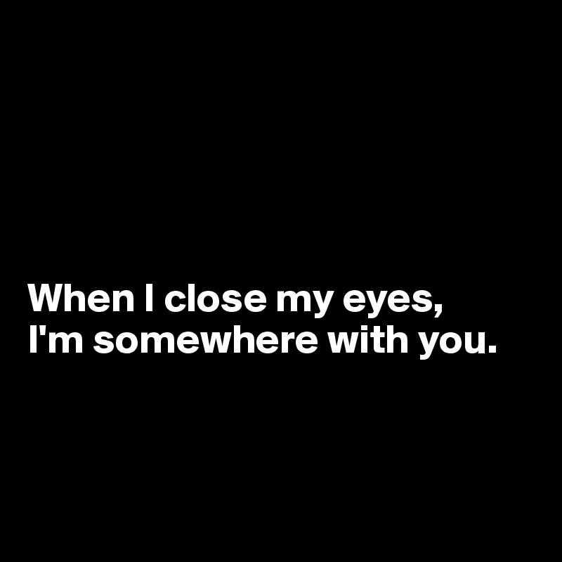 When I close my eyes,  I'm somewhere with you.
