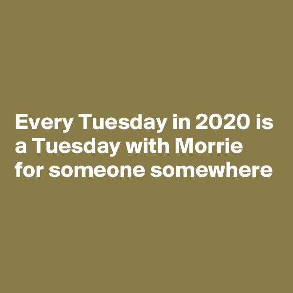 Every Tuesday in 2020 is a Tuesday with Morrie for someone somewhere