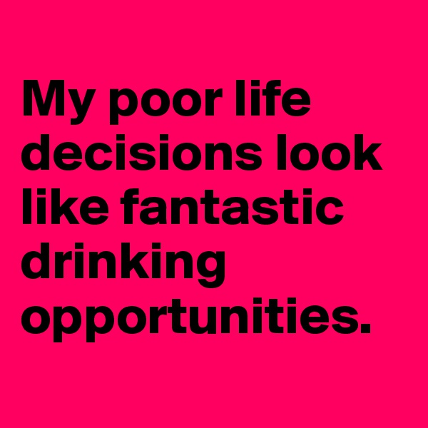 My poor life decisions look like fantastic drinking opportunities.