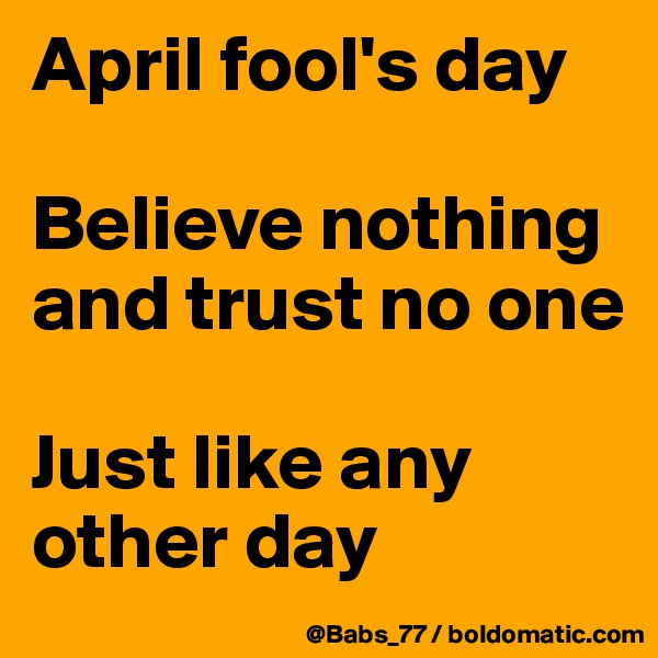 April fool's day  Believe nothing and trust no one  Just like any other day