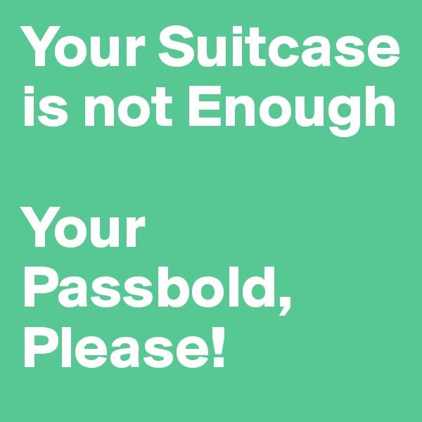 Your Suitcase is not Enough   Your Passbold, Please!