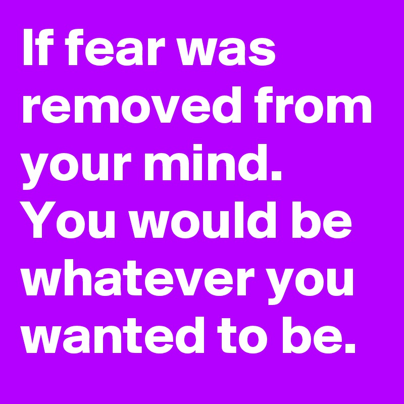 If fear was removed from your mind. You would be whatever you wanted to be.
