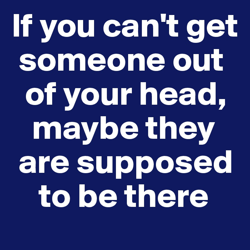 If you can't get     someone out      of your head,       maybe they     are supposed         to be there