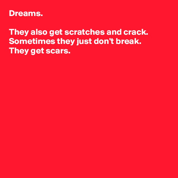 Dreams.  They also get scratches and crack. Sometimes they just don't break. They get scars.