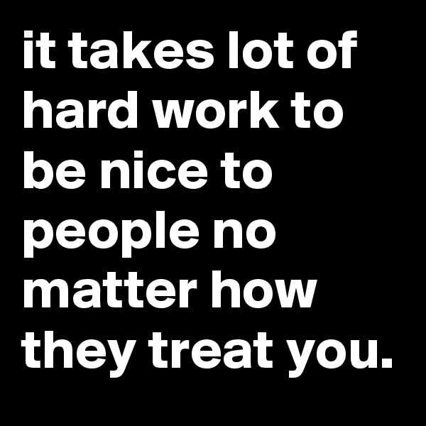it takes lot of hard work to be nice to people no matter how they treat you.