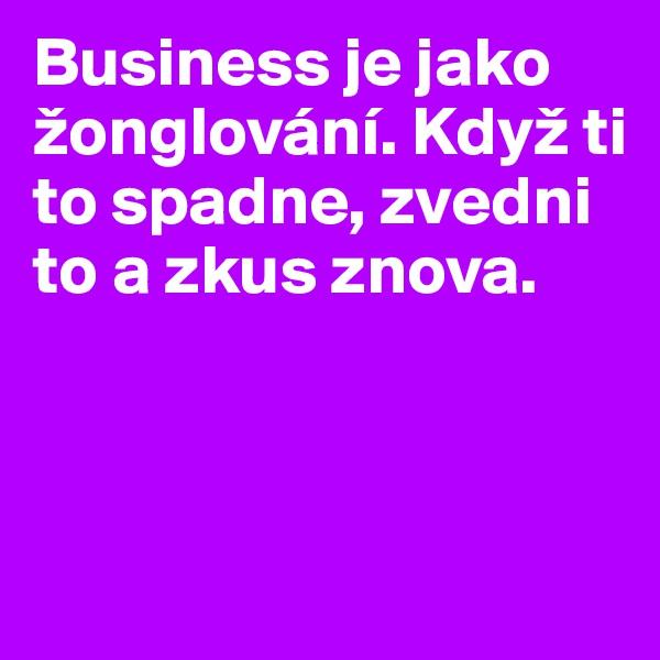 Business je jako  žonglování. Když ti to spadne, zvedni to a zkus znova.