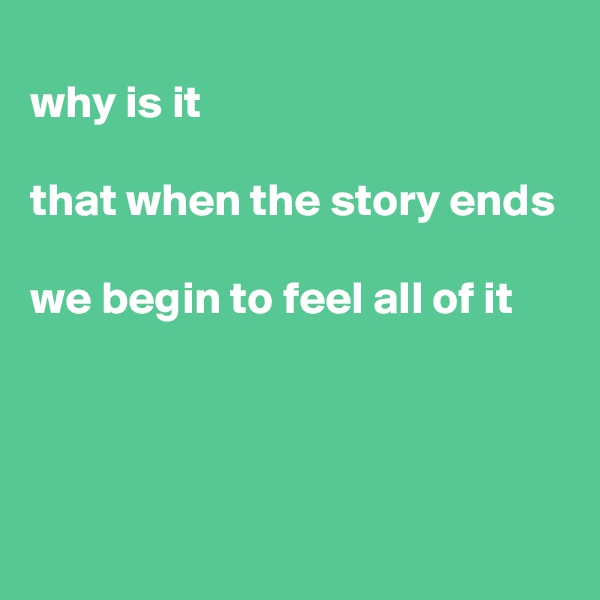 why is it  that when the story ends  we begin to feel all of it