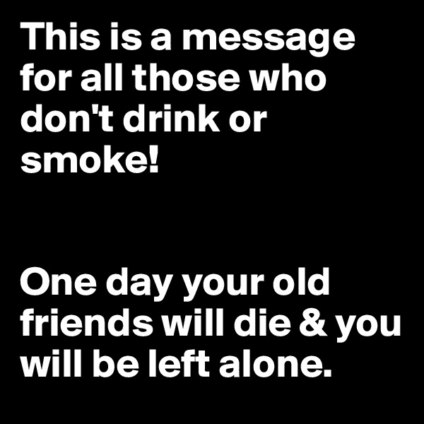 This is a message for all those who don't drink or smoke!   One day your old friends will die & you will be left alone.