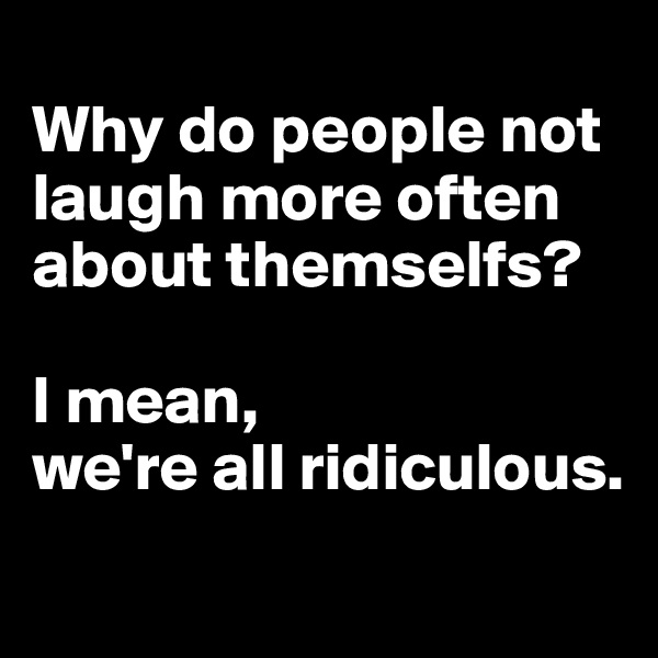 Why do people not laugh more often about themselfs?   I mean,  we're all ridiculous.