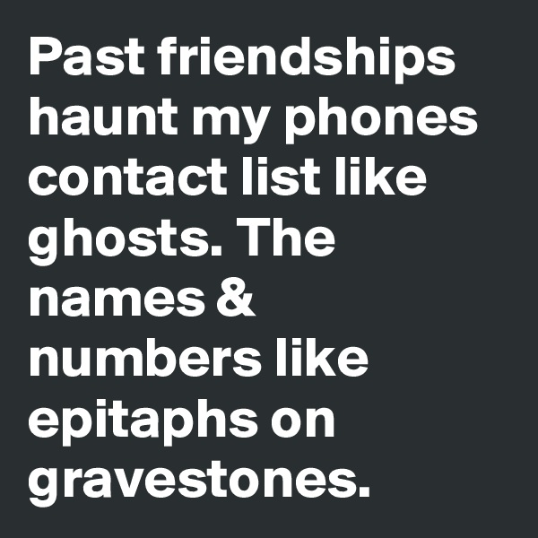 Past friendships haunt my phones contact list like ghosts. The names & numbers like epitaphs on gravestones.