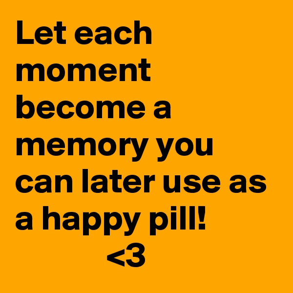 Let each moment become a memory you can later use as a happy pill!              <3
