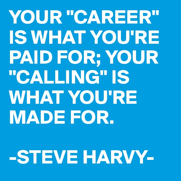 """YOUR """"CAREER"""" IS WHAT YOU'RE PAID FOR; YOUR """"CALLING"""" IS WHAT YOU'RE MADE FOR.  -STEVE HARVY-"""