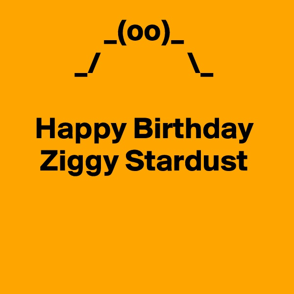 _(oo)_ _/              \_  Happy Birthday Ziggy Stardust