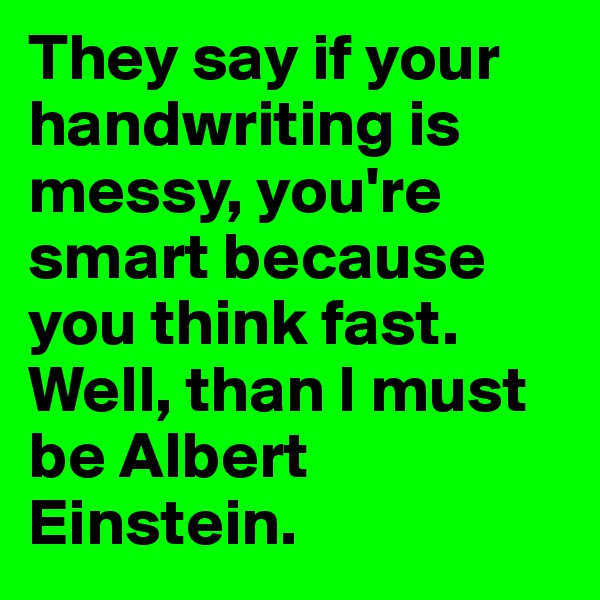 They say if your handwriting is messy, you're smart because you think fast. Well, than I must be Albert Einstein.